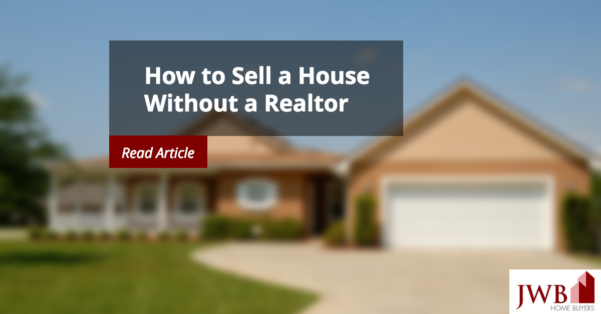 How to sell a house without a realtor jwb home buyers - Selling your home without a realtor ...
